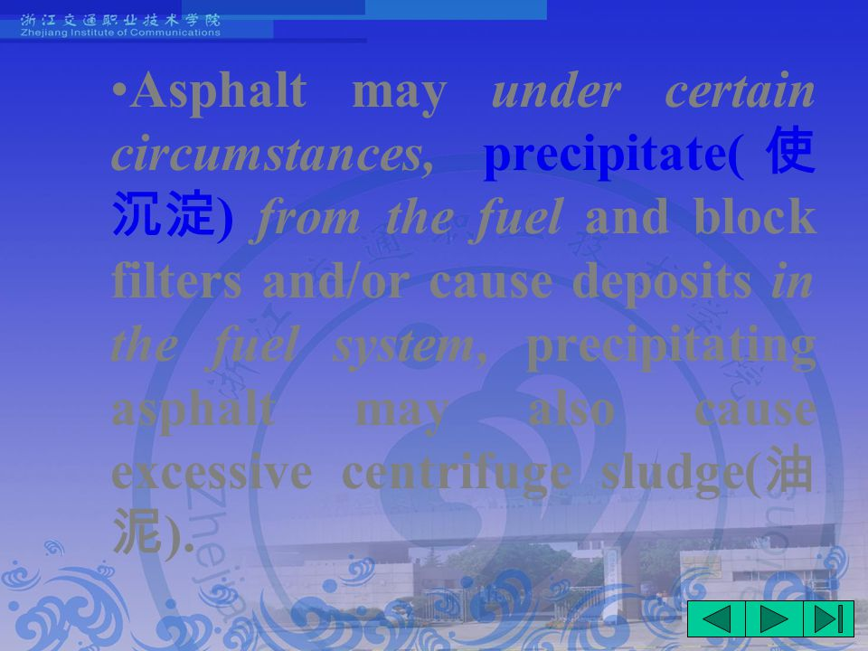Asphalt may under certain circumstances, precipitate( 使 沉淀 ) from the fuel and block filters and/or cause deposits in the fuel system, precipitating asphalt may also cause excessive centrifuge sludge( 油 泥 ).