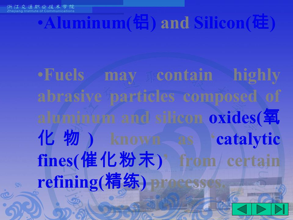 Aluminum( 铝 ) and Silicon( 硅 ) Fuels may contain highly abrasive particles composed of aluminum and silicon oxides( 氧 化物 ) known as 'catalytic fines( 催化粉末 )' from certain refining( 精练 ) processes.