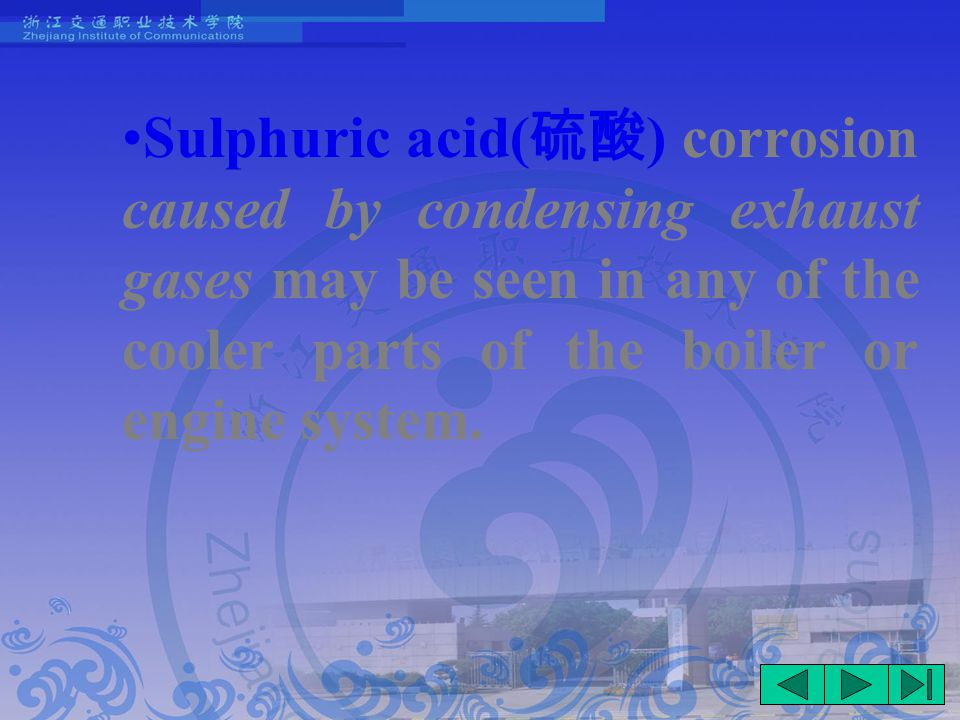 Sulphuric acid( 硫酸 ) corrosion caused by condensing exhaust gases may be seen in any of the cooler parts of the boiler or engine system.