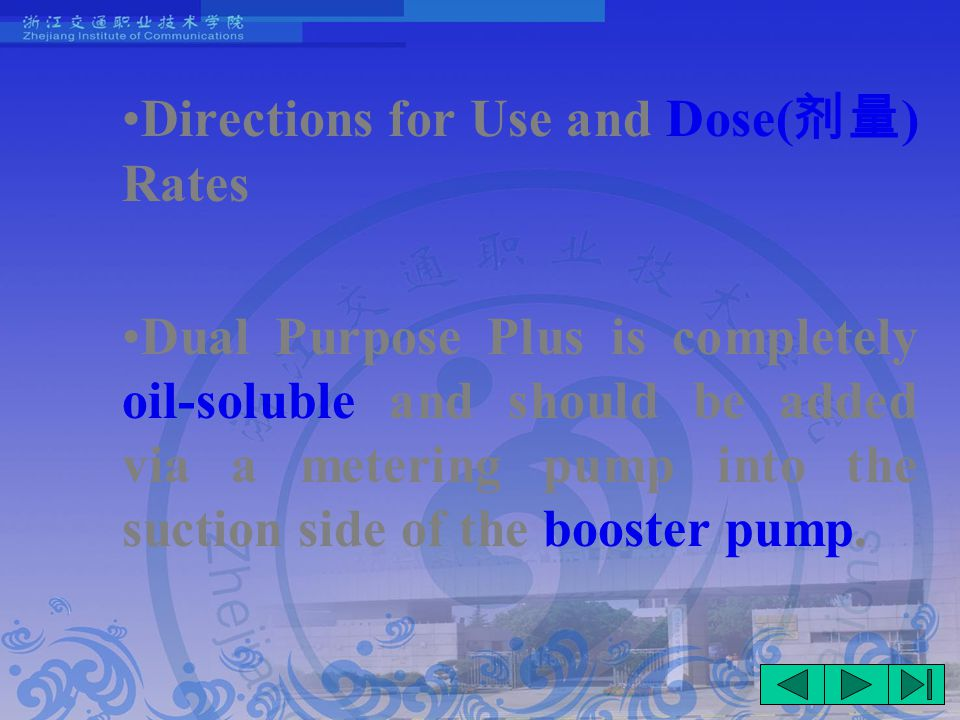 Directions for Use and Dose( 剂量 ) Rates Dual Purpose Plus is completely oil-soluble and should be added via a metering pump into the suction side of the booster pump.