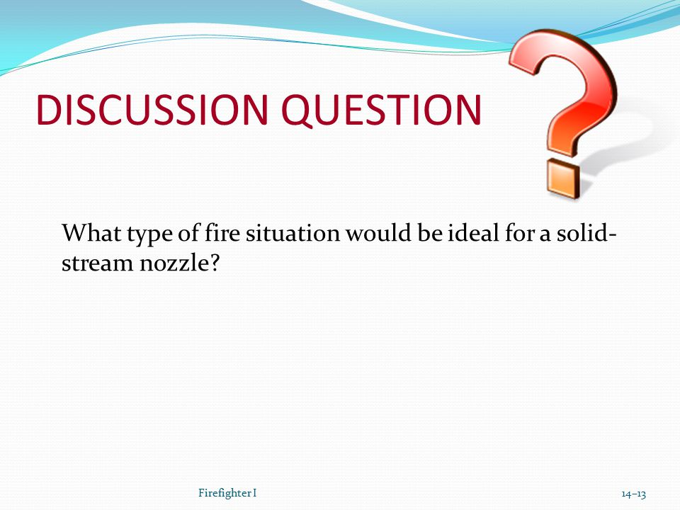 DISCUSSION QUESTION What type of fire situation would be ideal for a solid- stream nozzle? Firefighter I14–13