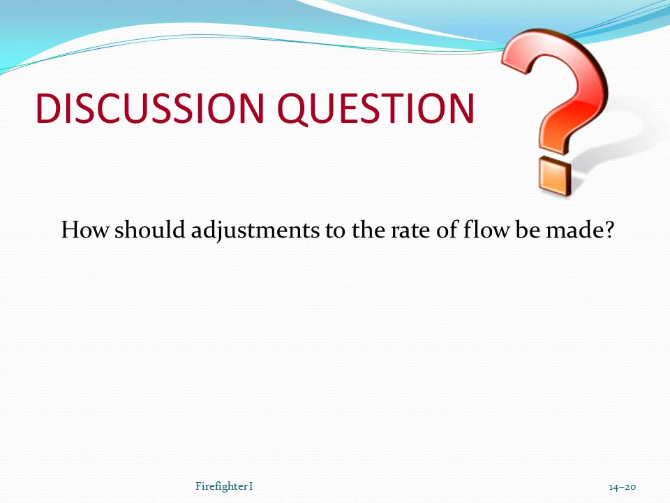 DISCUSSION QUESTION How should adjustments to the rate of flow be made? Firefighter I14–20