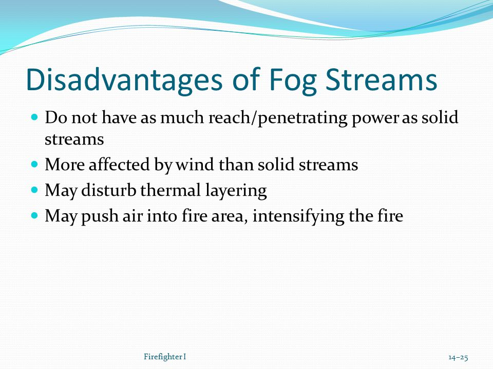 Disadvantages of Fog Streams Do not have as much reach/penetrating power as solid streams More affected by wind than solid streams May disturb thermal