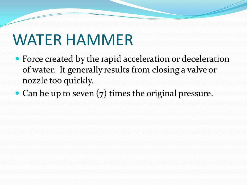 WATER HAMMER Force created by the rapid acceleration or deceleration of water. It generally results from closing a valve or nozzle too quickly. Can be