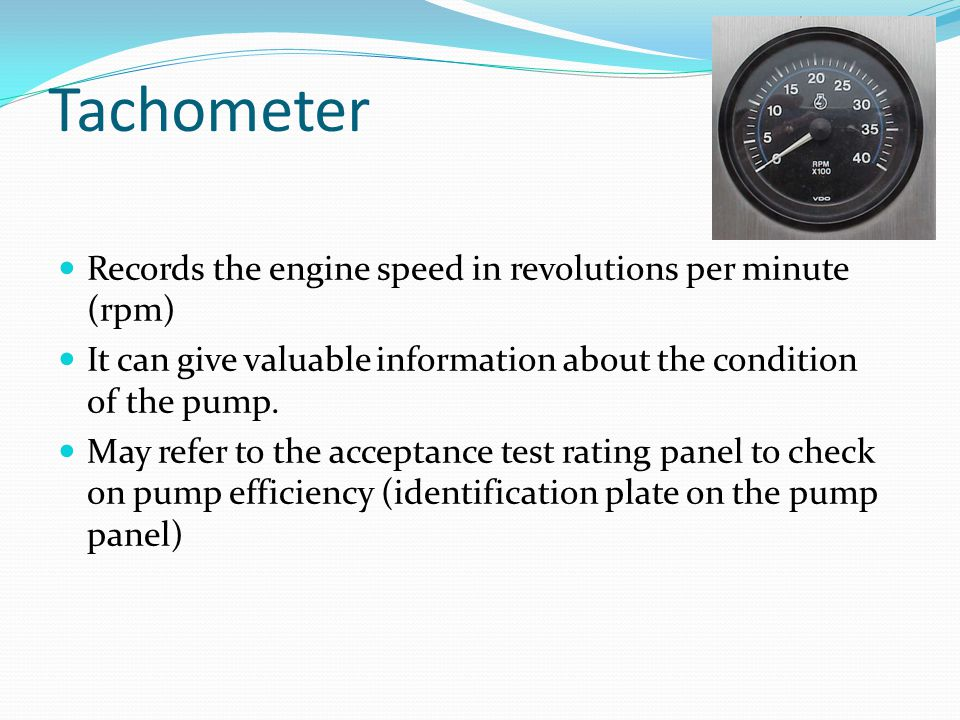 Tachometer Records the engine speed in revolutions per minute (rpm) It can give valuable information about the condition of the pump. May refer to the