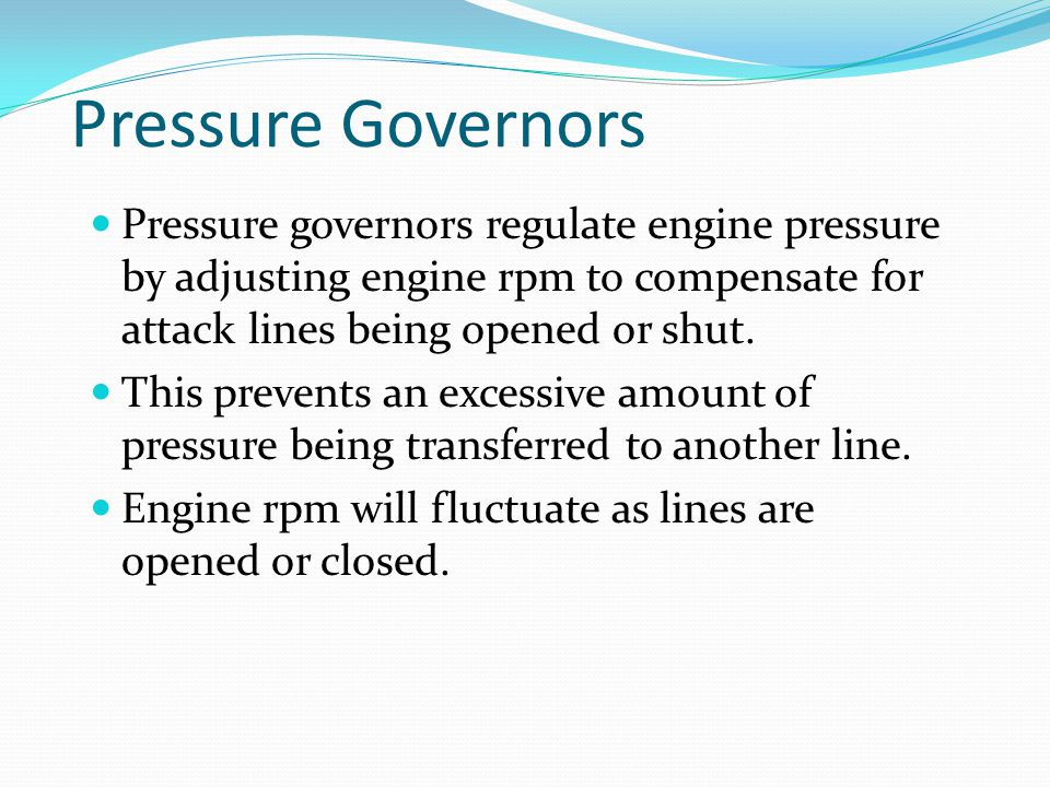 Pressure Governors Pressure governors regulate engine pressure by adjusting engine rpm to compensate for attack lines being opened or shut. This preve