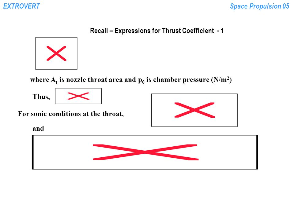 EXTROVERTSpace Propulsion 05 Recall – Expressions for Thrust Coefficient - 1 where A t is nozzle throat area and p 0 is chamber pressure (N/m 2 ) Thus, For sonic conditions at the throat, and