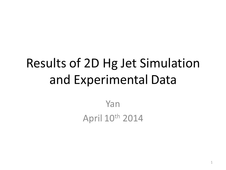 Results of 2D Hg Jet Simulation and Experimental Data Yan April 10 th 2014 1