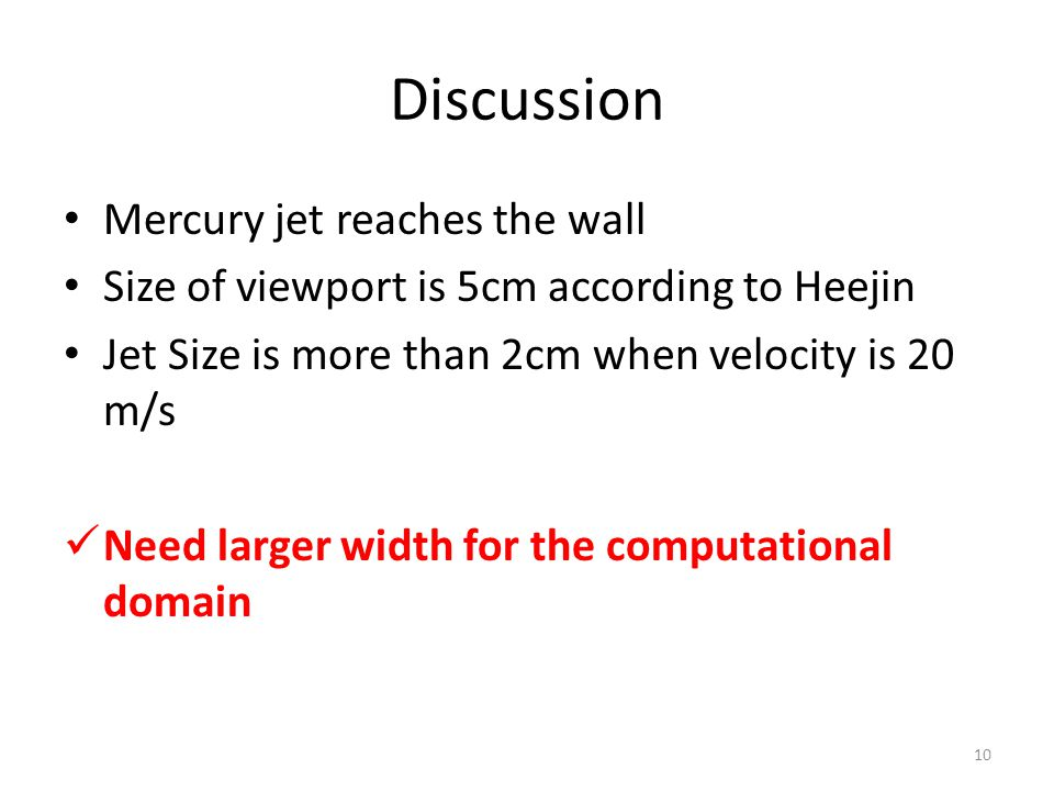 Discussion Mercury jet reaches the wall Size of viewport is 5cm according to Heejin Jet Size is more than 2cm when velocity is 20 m/s Need larger width for the computational domain 10