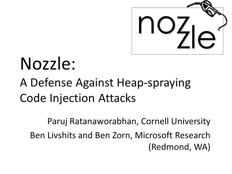 Nozzle: A Defense Against Heap-spraying Code Injection Attacks Paruj Ratanaworabhan, Cornell University Ben Livshits and Ben Zorn, Microsoft Research (Redmond, WA)