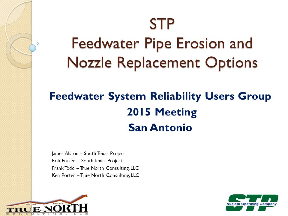 Feedwater System Reliability Users Group 2015 Meeting San Antonio James Alston – South Texas Project Rob Frazee – South Texas Project Frank Todd – Tru