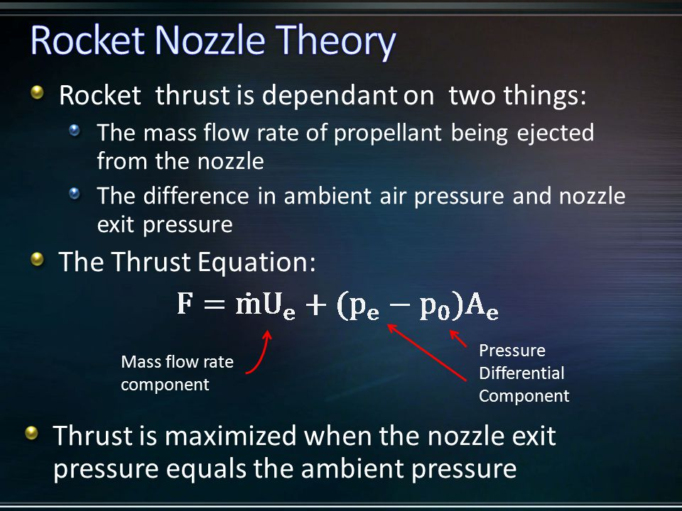 Rocket thrust is dependant on two things: The mass flow rate of propellant being ejected from the nozzle The difference in ambient air pressure and nozzle exit pressure The Thrust Equation: Mass flow rate component Pressure Differential Component Thrust is maximized when the nozzle exit pressure equals the ambient pressure