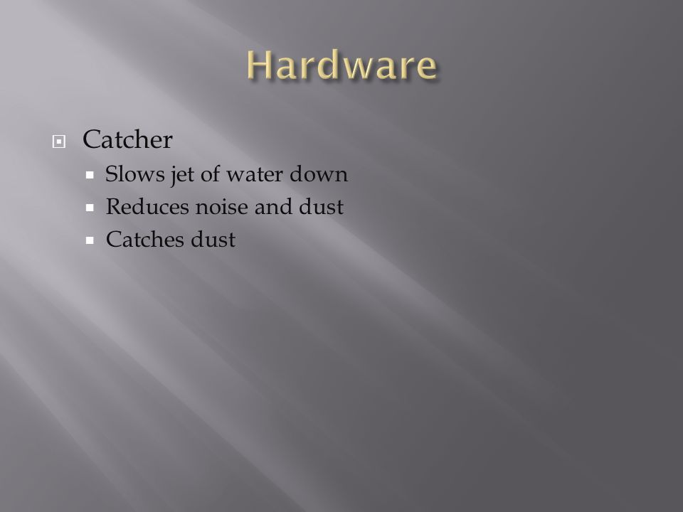  Catcher  Slows jet of water down  Reduces noise and dust  Catches dust