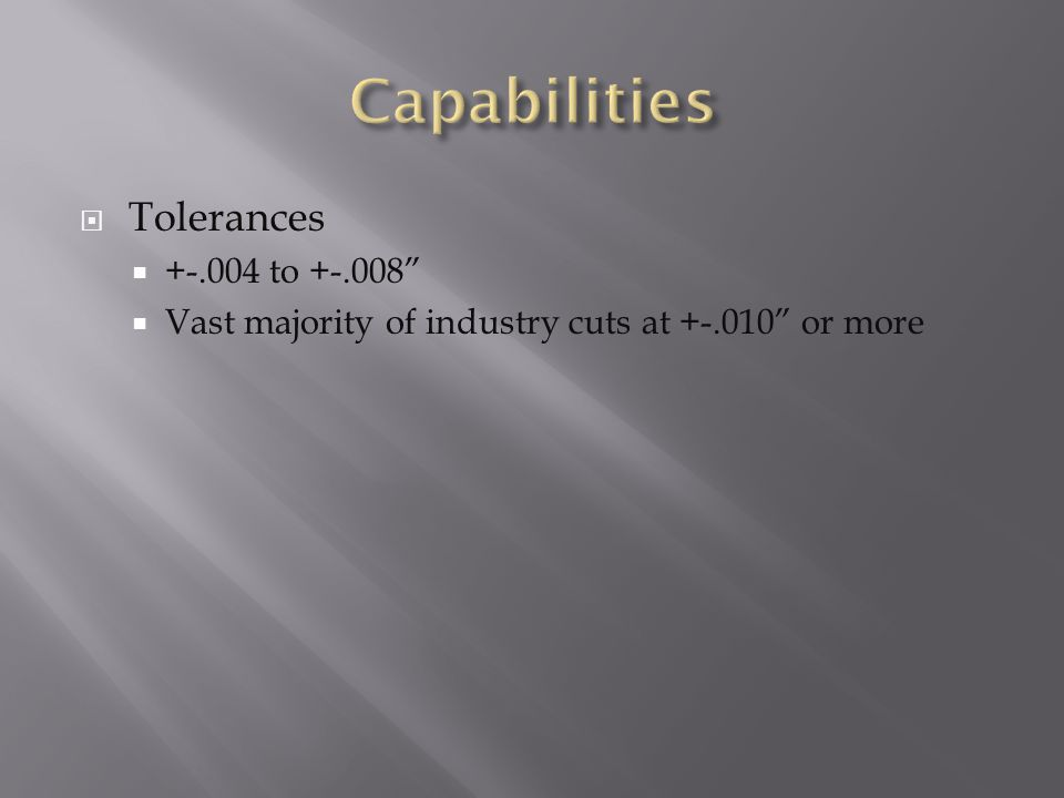  Tolerances  +-.004 to +-.008  Vast majority of industry cuts at +-.010 or more