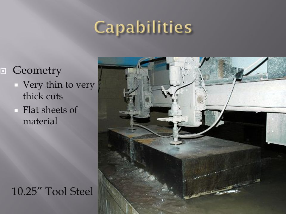  Geometry  Very thin to very thick cuts  Flat sheets of material 10.25 Tool Steel