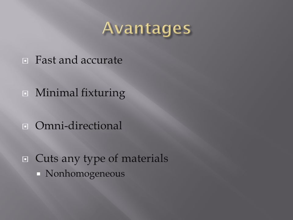  Fast and accurate  Minimal fixturing  Omni-directional  Cuts any type of materials  Nonhomogeneous