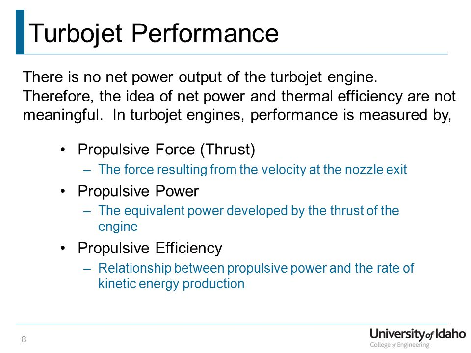 Turbojet Performance Propulsive Force (Thrust) –The force resulting from the velocity at the nozzle exit Propulsive Power –The equivalent power developed by the thrust of the engine Propulsive Efficiency –Relationship between propulsive power and the rate of kinetic energy production 8 There is no net power output of the turbojet engine.