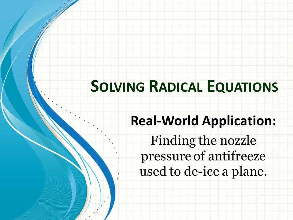 S OLVING R ADICAL E QUATIONS Real-World Application: Finding the nozzle pressure of antifreeze used to de-ice a plane.