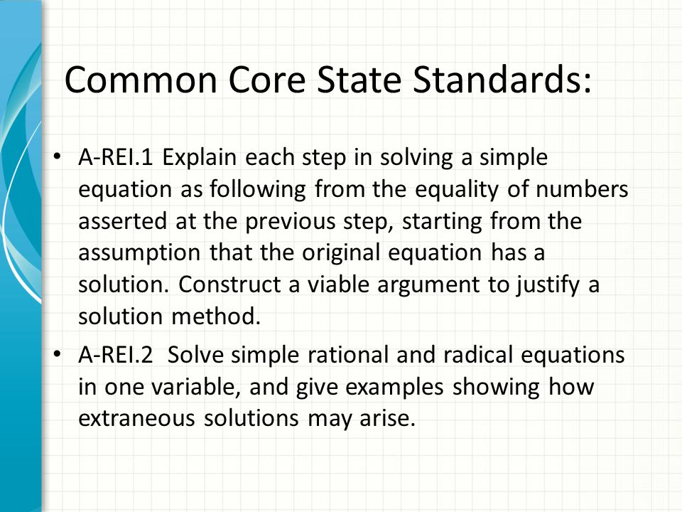 Common Core State Standards: A-REI.1 Explain each step in solving a simple equation as following from the equality of numbers asserted at the previous step, starting from the assumption that the original equation has a solution.