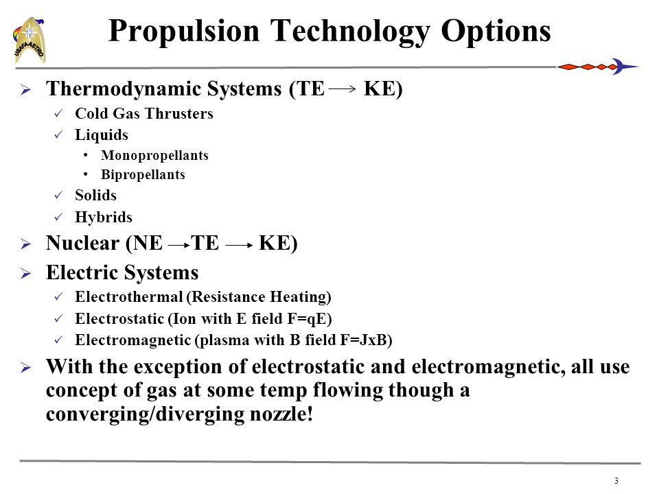 3 Propulsion Technology Options  Thermodynamic Systems (TE KE) Cold Gas Thrusters Liquids Monopropellants Bipropellants Solids Hybrids  Nuclear (NE TE KE)  Electric Systems Electrothermal (Resistance Heating) Electrostatic (Ion with E field F=qE) Electromagnetic (plasma with B field F=JxB)  With the exception of electrostatic and electromagnetic, all use concept of gas at some temp flowing though a converging/diverging nozzle!