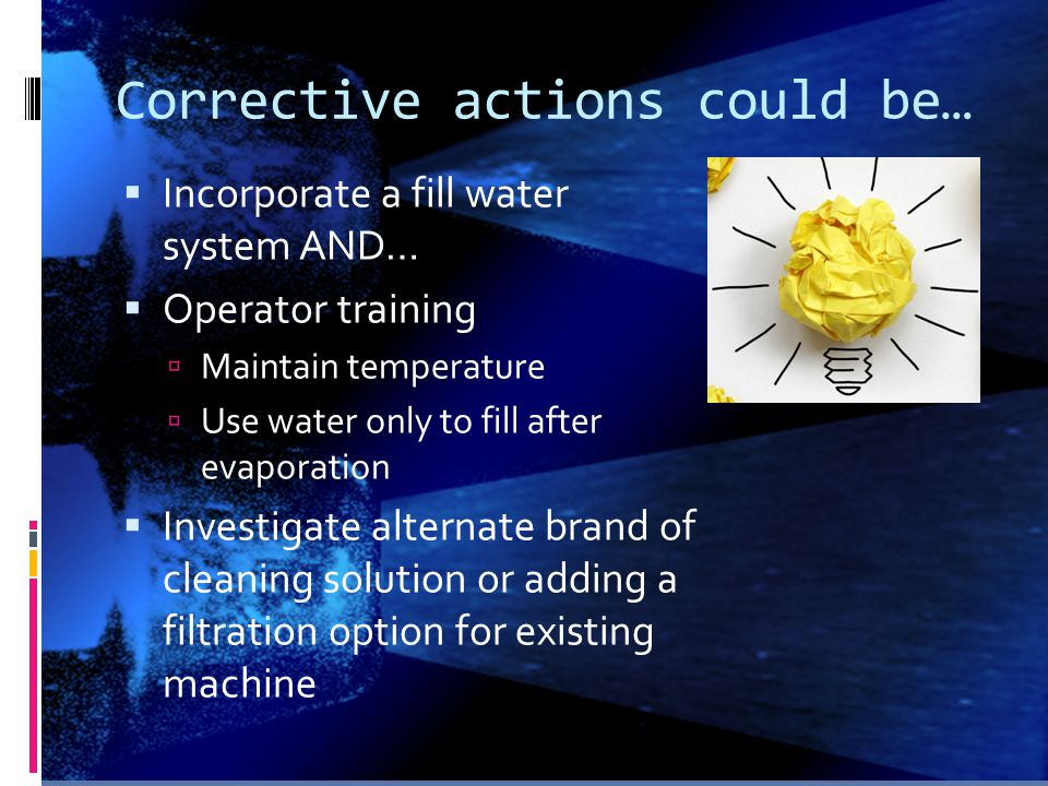 Corrective actions could be…  Incorporate a fill water system AND…  Operator training  Maintain temperature  Use water only to fill after evaporat