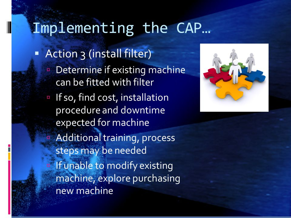 Implementing the CAP…  Action 3 (install filter)  Determine if existing machine can be fitted with filter  If so, find cost, installation procedure