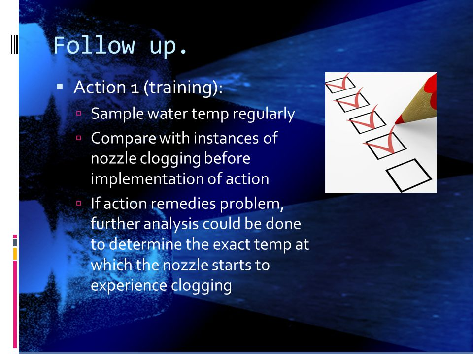 Follow up.  Action 1 (training):  Sample water temp regularly  Compare with instances of nozzle clogging before implementation of action  If actio