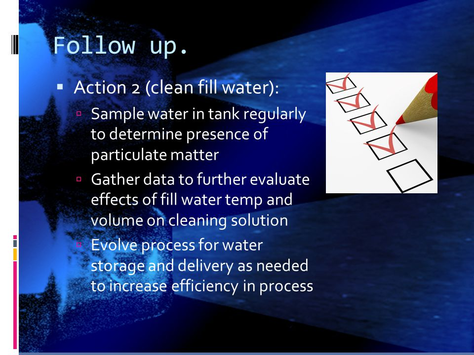 Follow up.  Action 2 (clean fill water):  Sample water in tank regularly to determine presence of particulate matter  Gather data to further evalua
