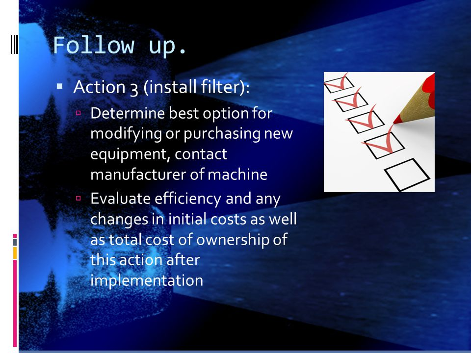 Follow up.  Action 3 (install filter):  Determine best option for modifying or purchasing new equipment, contact manufacturer of machine  Evaluate