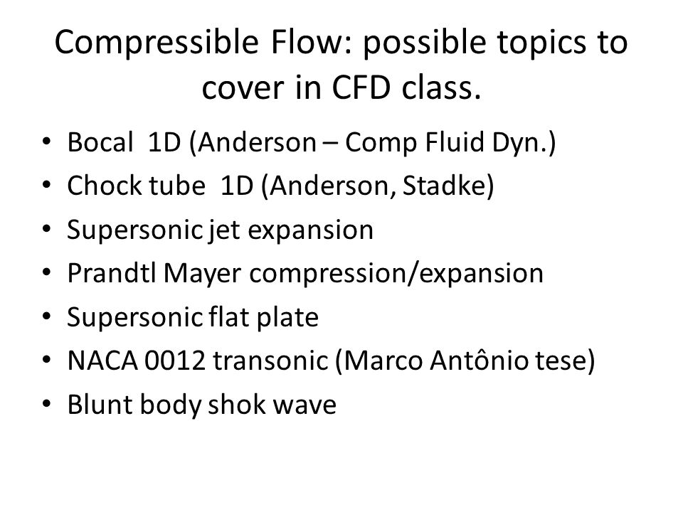 Compressible Flow: possible topics to cover in CFD class. Bocal 1D (Anderson – Comp Fluid Dyn.) Chock tube 1D (Anderson, Stadke) Supersonic jet expans