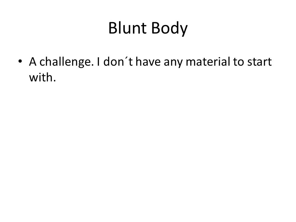 Blunt Body A challenge. I don´t have any material to start with.