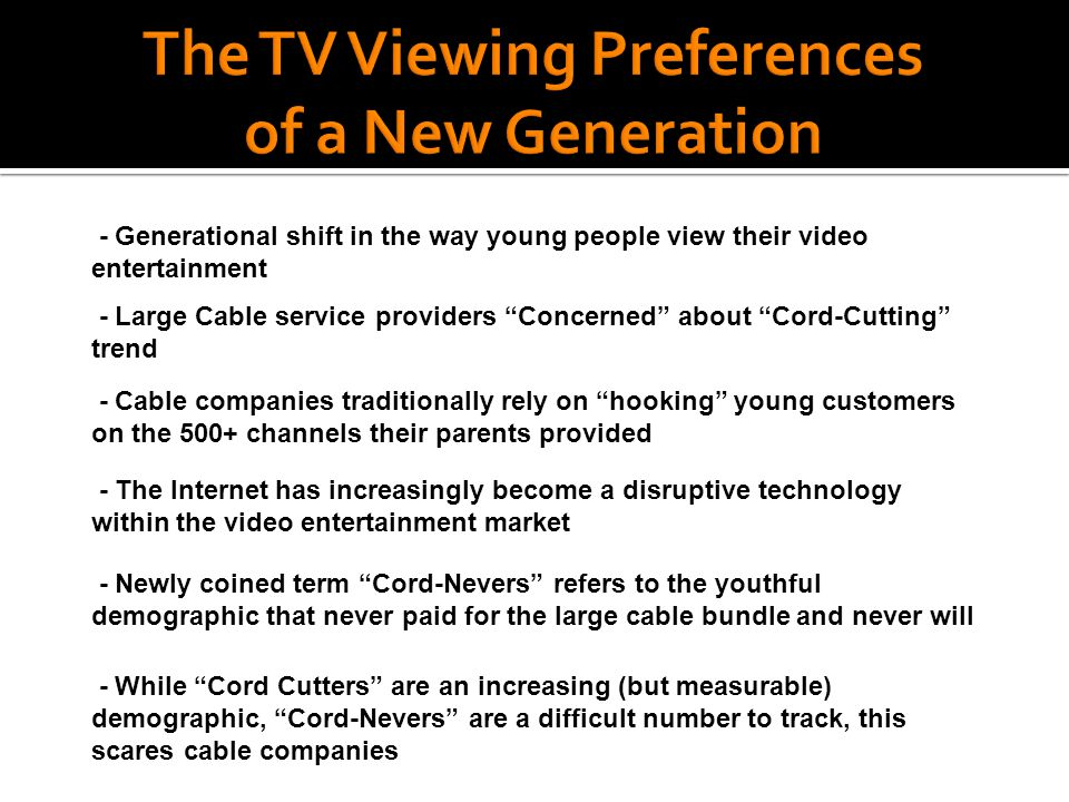 - Generational shift in the way young people view their video entertainment - Large Cable service providers Concerned about Cord-Cutting trend - Cable companies traditionally rely on hooking young customers on the 500+ channels their parents provided - The Internet has increasingly become a disruptive technology within the video entertainment market - Newly coined term Cord-Nevers refers to the youthful demographic that never paid for the large cable bundle and never will - While Cord Cutters are an increasing (but measurable) demographic, Cord-Nevers are a difficult number to track, this scares cable companies