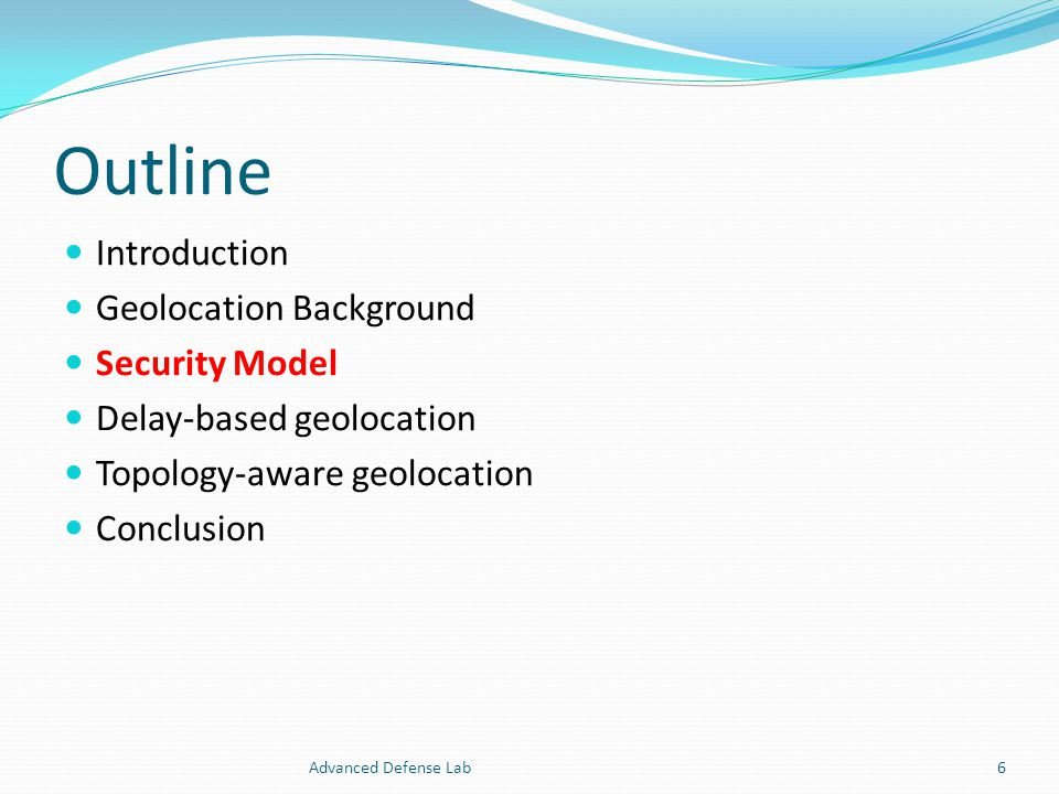 Outline Introduction Geolocation Background Security Model Delay-based geolocation Topology-aware geolocation Conclusion Advanced Defense Lab6