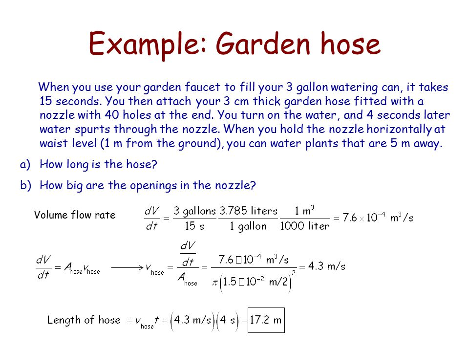 Example: Garden hose When you use your garden faucet to fill your 3 gallon watering can, it takes 15 seconds. You then attach your 3 cm thick garden h