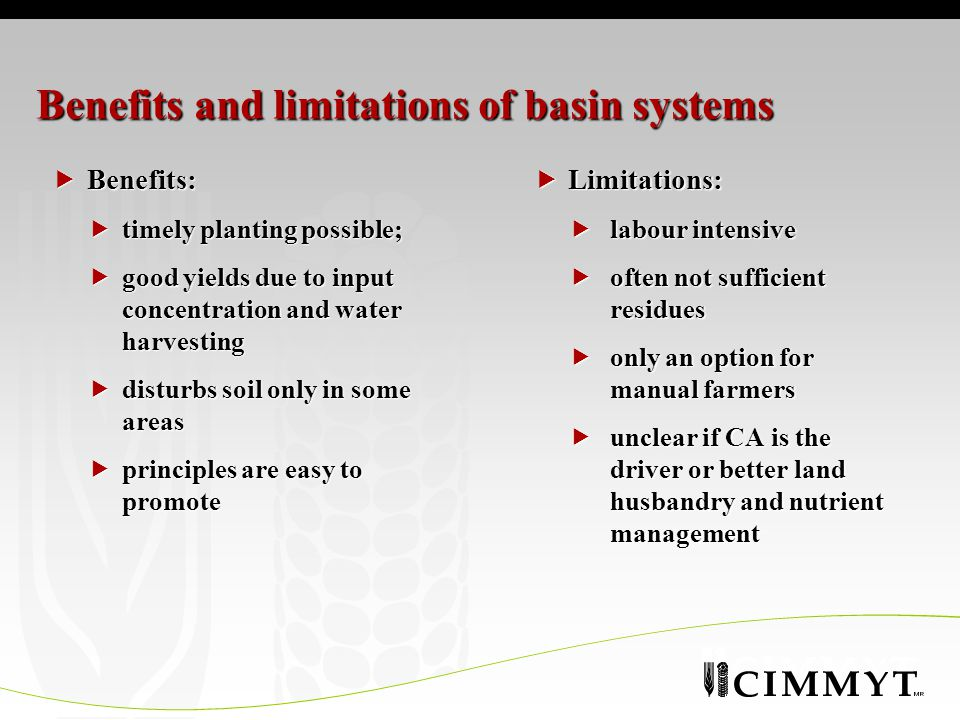 Benefits and limitations of basin systems  Benefits:  timely planting possible;  good yields due to input concentration and water harvesting  disturbs soil only in some areas  principles are easy to promote  Limitations:  labour intensive  often not sufficient residues  only an option for manual farmers  unclear if CA is the driver or better land husbandry and nutrient management