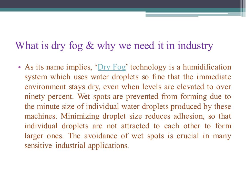 What is dry fog & why we need it in industry As its name implies, 'Dry Fog' technology is a humidification system which uses water droplets so fine that the immediate environment stays dry, even when levels are elevated to over ninety percent.
