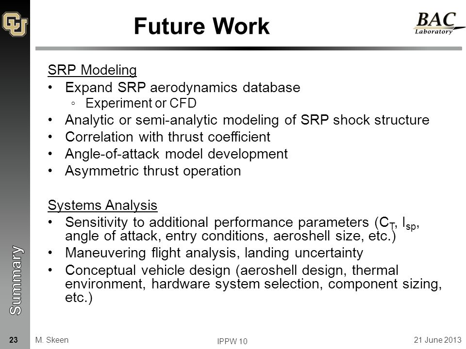 Future Work SRP Modeling Expand SRP aerodynamics database ◦Experiment or CFD Analytic or semi-analytic modeling of SRP shock structure Correlation with thrust coefficient Angle-of-attack model development Asymmetric thrust operation Systems Analysis Sensitivity to additional performance parameters (C T, I sp, angle of attack, entry conditions, aeroshell size, etc.) Maneuvering flight analysis, landing uncertainty Conceptual vehicle design (aeroshell design, thermal environment, hardware system selection, component sizing, etc.) M.