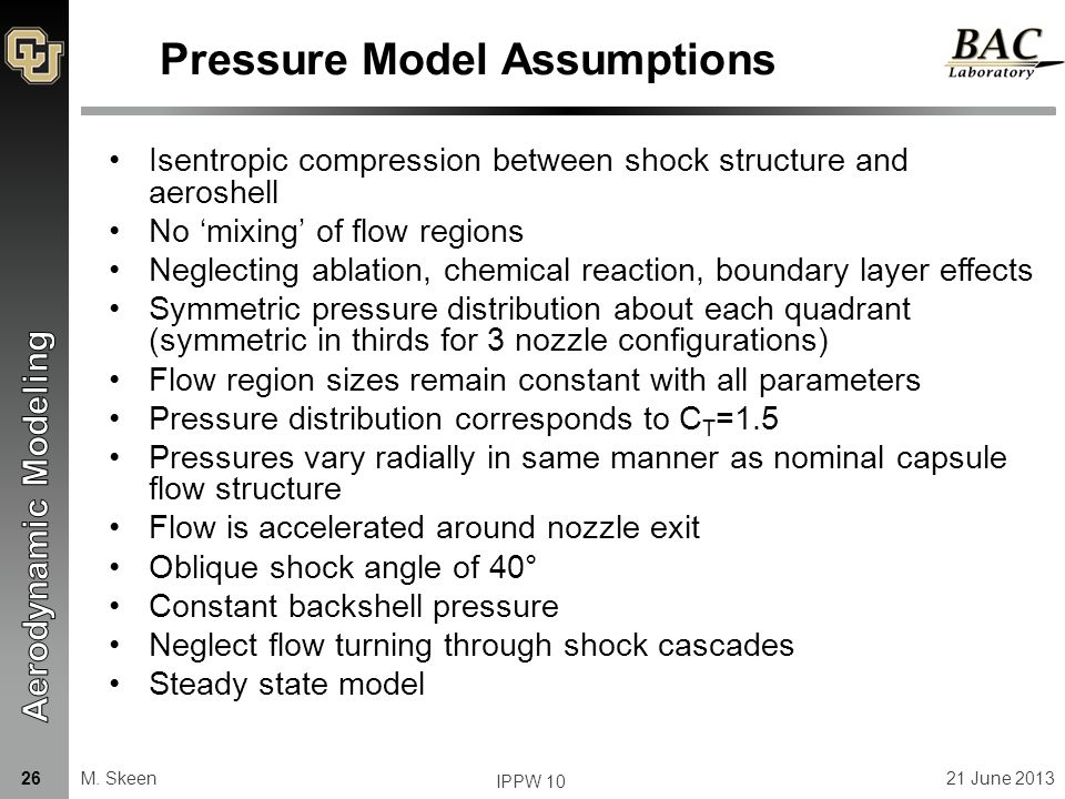Pressure Model Assumptions Isentropic compression between shock structure and aeroshell No 'mixing' of flow regions Neglecting ablation, chemical reaction, boundary layer effects Symmetric pressure distribution about each quadrant (symmetric in thirds for 3 nozzle configurations) Flow region sizes remain constant with all parameters Pressure distribution corresponds to C T =1.5 Pressures vary radially in same manner as nominal capsule flow structure Flow is accelerated around nozzle exit Oblique shock angle of 40° Constant backshell pressure Neglect flow turning through shock cascades Steady state model M.