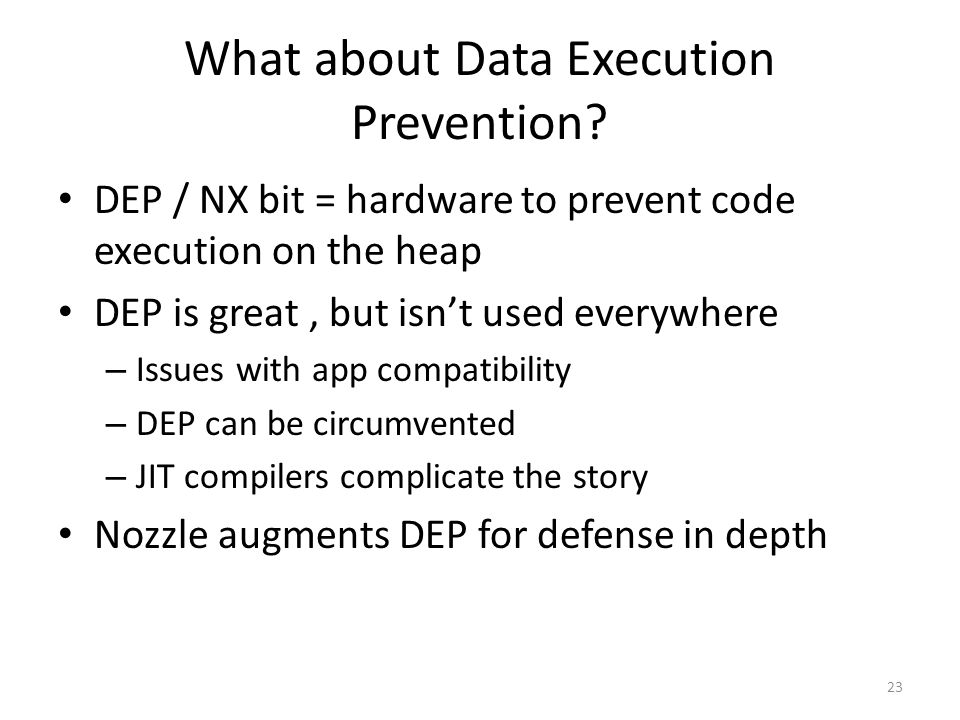 What about Data Execution Prevention? DEP / NX bit = hardware to prevent code execution on the heap DEP is great, but isn't used everywhere – Issues w