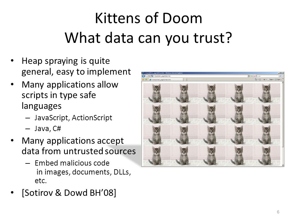 Kittens of Doom What data can you trust? Heap spraying is quite general, easy to implement Many applications allow scripts in type safe languages – Ja