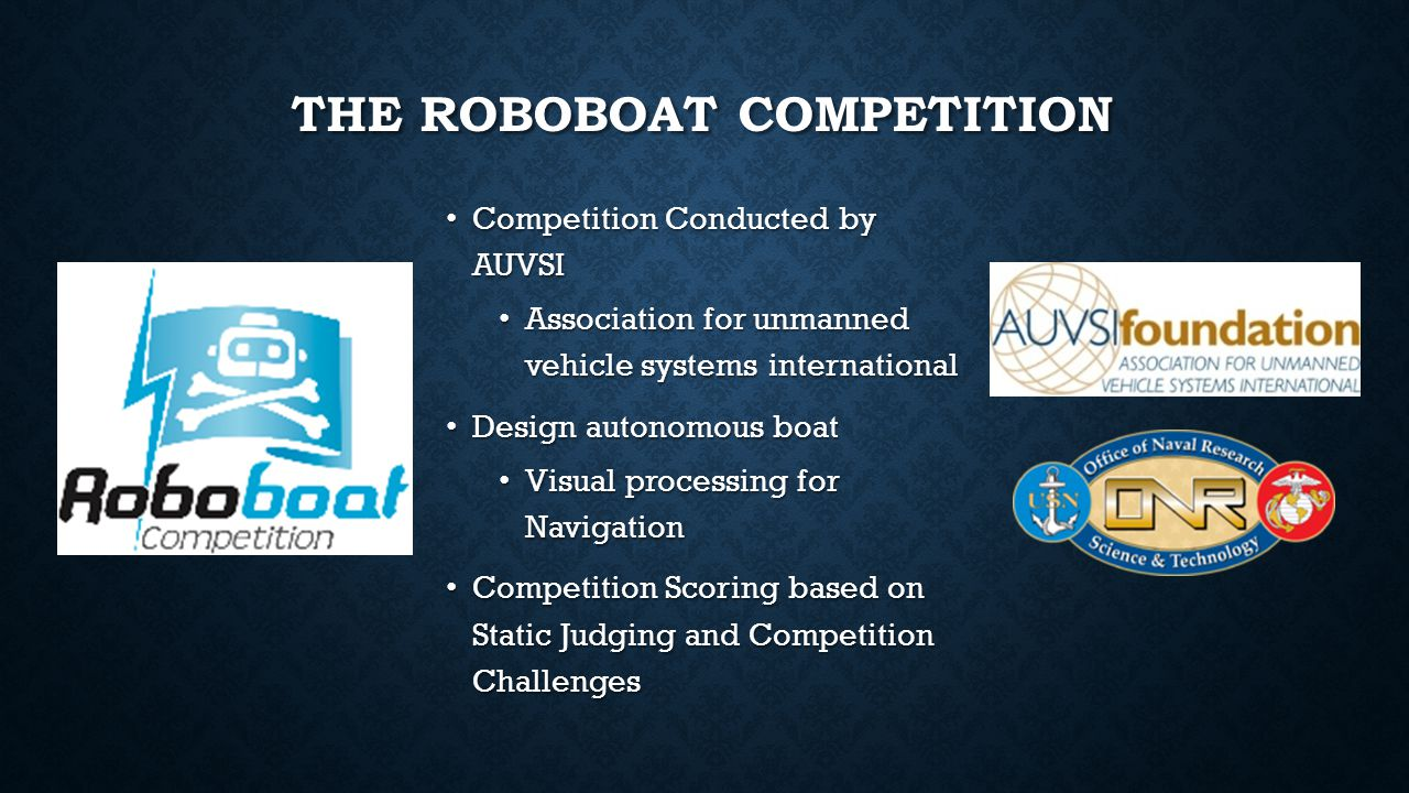THE ROBOBOAT COMPETITION Competition Conducted by AUVSI Competition Conducted by AUVSI Association for unmanned vehicle systems international Association for unmanned vehicle systems international Design autonomous boat Design autonomous boat Visual processing for Navigation Visual processing for Navigation Competition Scoring based on Static Judging and Competition Challenges Competition Scoring based on Static Judging and Competition Challenges