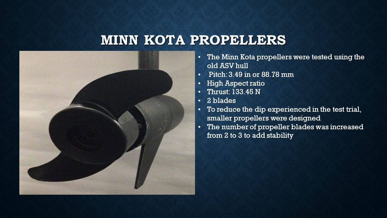MINN KOTA PROPELLERS The Minn Kota propellers were tested using the old ASV hull Pitch: 3.49 in or 88.78 mm High Aspect ratio Thrust: 133.45 N 2 blade