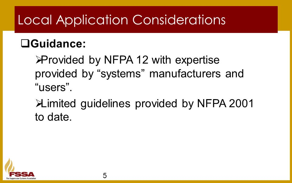 "Local Application Considerations 5  Guidance:  Provided by NFPA 12 with expertise provided by ""systems"" manufacturers and ""users"".  Limited guideli"
