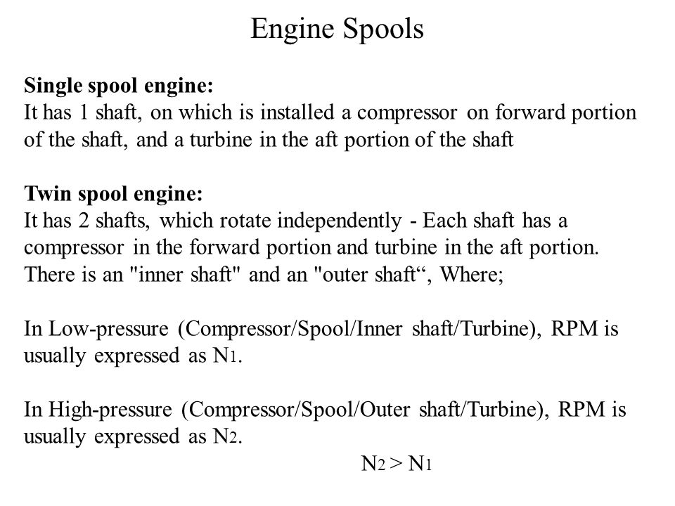 Single spool engine: It has 1 shaft, on which is installed a compressor on forward portion of the shaft, and a turbine in the aft portion of the shaft Twin spool engine: It has 2 shafts, which rotate independently - Each shaft has a compressor in the forward portion and turbine in the aft portion.
