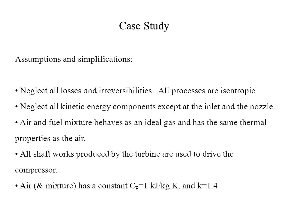 Case Study Assumptions and simplifications: Neglect all losses and irreversibilities. All processes are isentropic. Neglect all kinetic energy compone