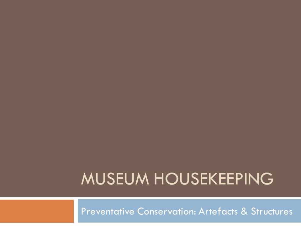 MUSEUM HOUSEKEEPING Preventative Conservation: Artefacts & Structures