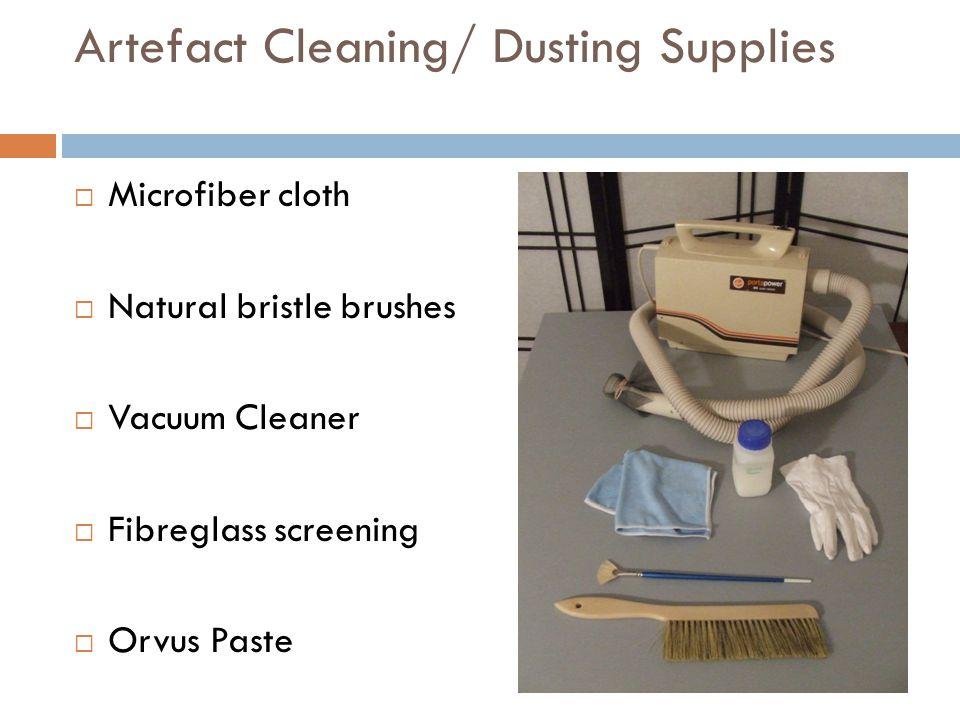 Artefact Cleaning/ Dusting Supplies  Microfiber cloth  Natural bristle brushes  Vacuum Cleaner  Fibreglass screening  Orvus Paste