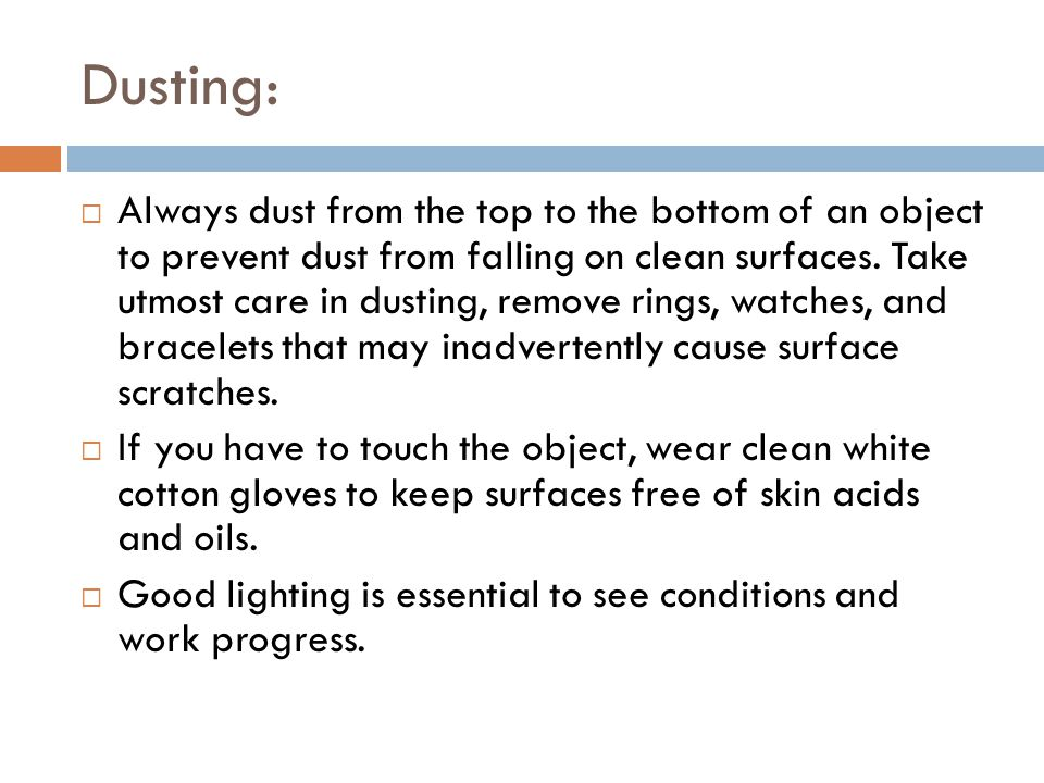 Dusting:  Always dust from the top to the bottom of an object to prevent dust from falling on clean surfaces.