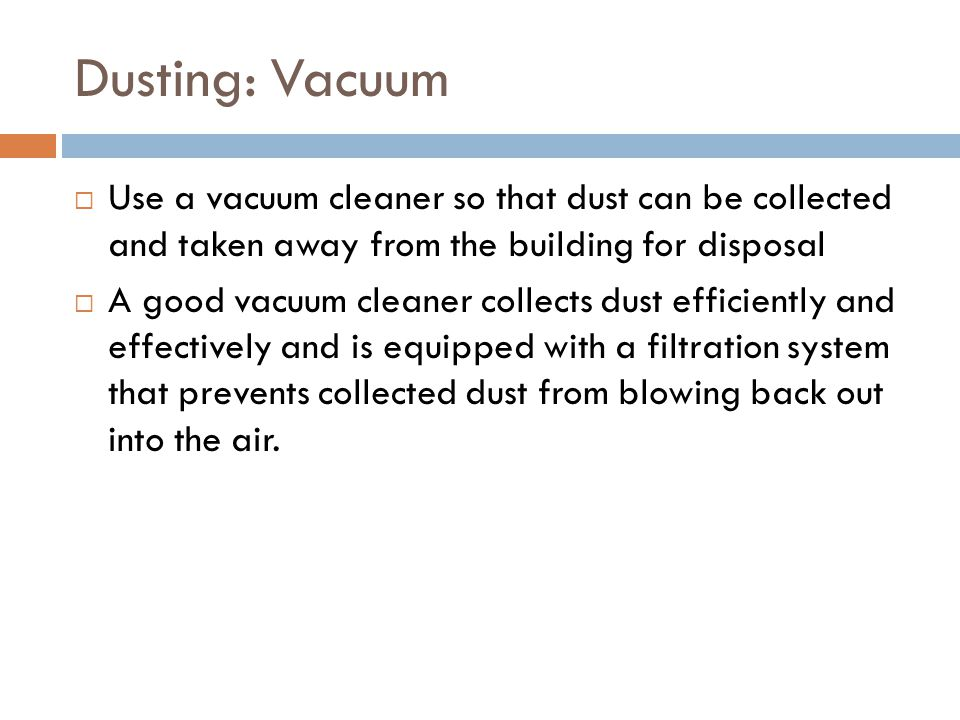 Dusting: Vacuum  Use a vacuum cleaner so that dust can be collected and taken away from the building for disposal  A good vacuum cleaner collects dust efficiently and effectively and is equipped with a filtration system that prevents collected dust from blowing back out into the air.