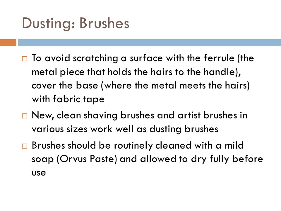  To avoid scratching a surface with the ferrule (the metal piece that holds the hairs to the handle), cover the base (where the metal meets the hairs) with fabric tape  New, clean shaving brushes and artist brushes in various sizes work well as dusting brushes  Brushes should be routinely cleaned with a mild soap (Orvus Paste) and allowed to dry fully before use